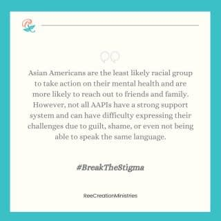"""The stigma around mental illness is one of the major barriers to people accessing mental health services, especially within Asian cultures. Many Asian-American women fear stigma for themselves, but more so for their families. Some may witness depression in their families but have learned from their Asian cultures to maintain silence on the subject.  It was the stigma that made me hide my own anxiety and depression for two decades, before ever reaching out for help. Hiding and staying silent doesn't do anyone any good. So please let's be open to more conversations about mental illness. Let that be the norm and not something we shy away from, even if it is uncomfortable.  To parents, and our older generations, if your son or daughter comes to you expressing their feelings and struggle with mental illness, please don't chalk it up to """"just a phase"""" or trivialize their issues. Mental illness is real and it's not something to be ashamed of. Saving face, or upholding a certain image isn't worth risking your loved one's mental health. . . . . #BreakTheStigma #MentalHealthStigma #EmbraceYourIdentity #EmbraceYourCulture #AAPIMonth #AsianPacificAmericanHeritageMonth #AAPIHeritageMonth #MentalHealthMonth #AsianMentalHealth #FaithAndMentalHealth #MentalHealthAwareness #Depression #Anxiety #ChristianMentalHealth #LifeWithPurpose #IdentityInChrist #DreamCreateInspire #ReeCreationMinistries #ChristianLiving #ChristianEncouragement #ChristianInspiration #FaithJourney #FaithInspired  #FaithWriters"""